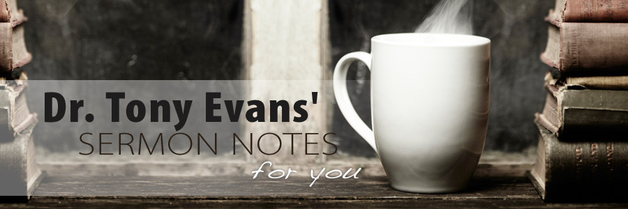 Dr. Tony Evans' Sermon Notes for you