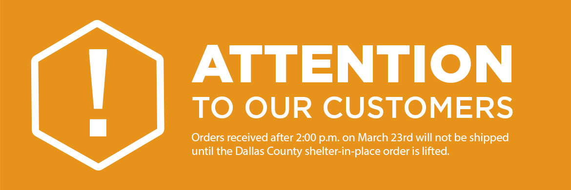 Attention customers! Orders received after 2:00 p.m. on March 23rd will not be shipped until the Dallas County shelter-in-place order is lifted.